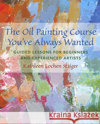 The Oil Painting Course You've Always Wanted: Guided Lessons for Beginners & Experienced Artists Kathleen Lochen Staiger 9780823032594