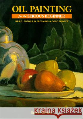 Oil Painting for the Serious Beginner: Basic Lessons in Becoming a Good Painter Steve Allrich 9780823032693