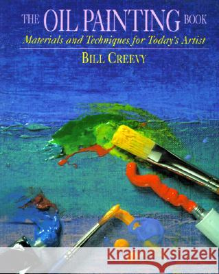 The Oil Painting Book: Materials and Techniques for Today's Artist Bill Creevy 9780823032747