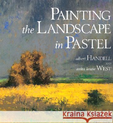 Painting the Landscape in Pastel Albert Handell Anita Louise West 9780823039128