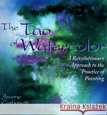 The Tao of Watercolor: A Revolutionary Approach to the Practice of Painting Jeanne Carbonetti 9780823050574