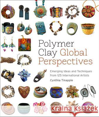 Polymer Clay Global Perspectives: Emerging Ideas and Techniques from 125 International Artists Cynthia Tinapple 9780823085903