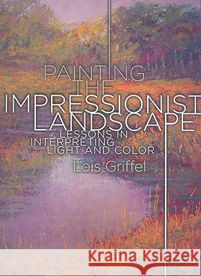 Painting the Impressionist Landscape: Lessons in Interpreting Light and Color Lois Griffel 9780823095193