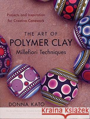 The Art of Polymer Clay Millefiori Techniques: Projects and Inspiration for Creative Canework Donna Kato Vernon Ezell 9780823099184