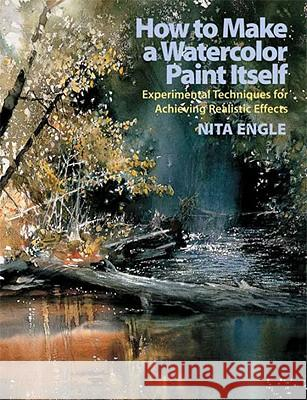 How to Make a Watercolor Paint Itself: Experimental Techniques for Achieving Realistic Effects Nita Engle 9780823099771