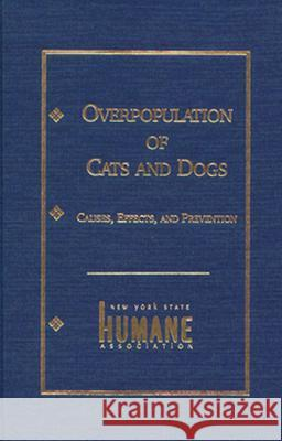 Overpopulation of Cats and Dogs: Causes, Effects and Preventions New York State Humane Association        Marjorie Anchel 9780823212965