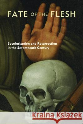 Fate of the Flesh: Secularization and Resurrection in the Seventeenth Century Daniel Juan Gil 9780823290055