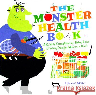 The Monster Health Book: A Guide to Eating Healthy, Being Active & Feeling Great for Monsters & Kids! Edward Miller 9780823421398