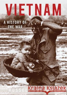 Vietnam: A History of the War Russell Freedman 9780823436583 Holiday House
