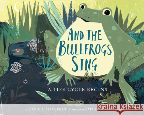 And the Bullfrogs Sing: A Life Cycle Begins David L. Harrison Kate Cosgrove 9780823438341