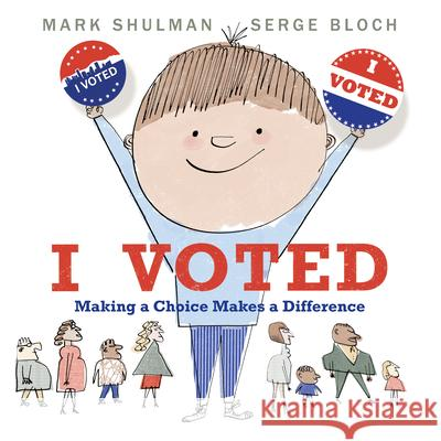 I Voted: Making a Choice Makes a Difference Mark Shulman Serge Bloch 9780823445615 Neal Porter Books