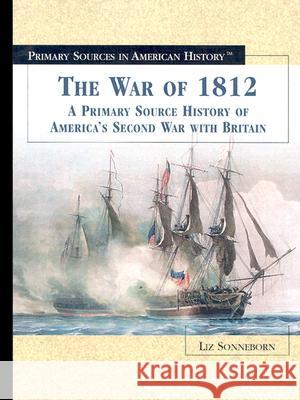 The War of 1812: A Primary Source History of America's Second War with Britain Liz Sonneborn 9780823945153