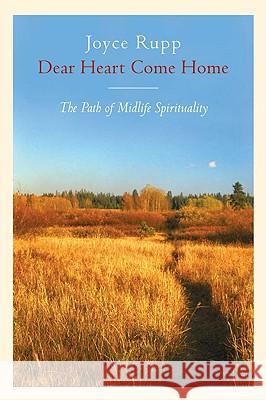 Dear Heart, Come Home: The Path of Midlife Spirituality Joyce Rupp 9780824515560 Crossroad Publishing Company