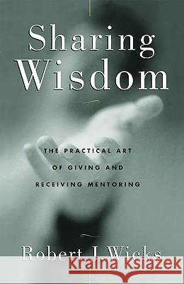 Sharing Wisdom: The Practical Art of Giving and Receiving Mentoring Robert J. Wicks 9780824518387