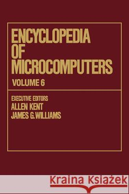 Encyclopedia of Microcomputers: Volume 6 - Electronic Dictionaries in Machine Translation to Evaluation of Software: Microsoft Word Version 4.0 Allen Kent Kent Kent Allen Kent 9780824727055