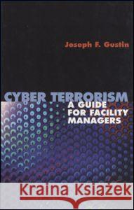 Cyber Terrorism: A Guide for Facility Managers Joseph Gustin 9780824742911
