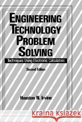 Engineering Technology Problem Solving: Techniques Using Electronic Calculators, Second Edition Houston N. Irvine Irvine Irvine H. Irvine 9780824786069