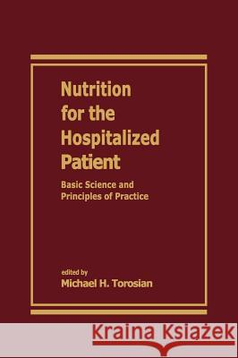 Nutrition for the Hospitalized Patient: Basic Science and Principles of Practice Michael H. Torosian Michael Ed. Torosian 9780824792923