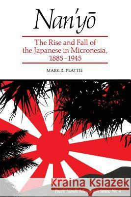 Nanyo : Rise and Fall of the Japanese in Micronesia, 1885-1945 (Pacific Islands Monograph) Mark R. Peattie 9780824814809