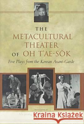 The Metacultural Theater of Oh T'ae-Sok : Five Plays from the Korean Avant-garde Oh T'Ae-Sok Ah-Jeong Kim R. B. Graves 9780824820992