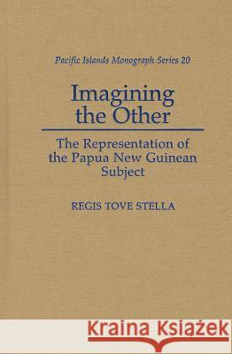 Imagining the Other: The Representation of the Papua New Guinean Subject Regis Tove Stella 9780824825751