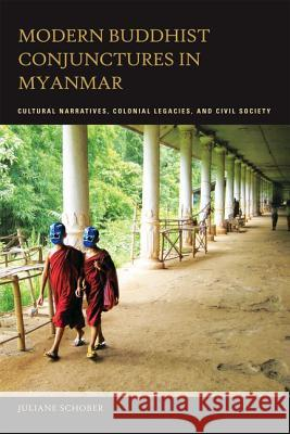 Modern Buddhist Conjunctures in Myanmar: Cultural Narratives, Colonial Legacies, and Civil Society Juliane Schober 9780824833824