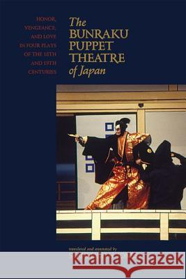 The Bunraku Puppet Theatre of Japan : Honor, Vengeance and Love in Four Plays of the 18th and 19th Centuries Stanleigh H., Jr. Jones 9780824835620