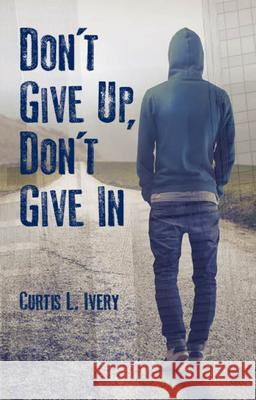 Don't Give Up, Don't Give in Dr Curtis L. Ivery 9780825307898