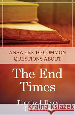 Answers to Common Questions about the End Times Timothy J. Demy Thomas Ice 9780825426582