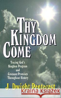 Thy Kingdom Come: Tracing God's Kingdom Program and Covenant Promises Throughout History J. Dwight Pentecost 9780825434501