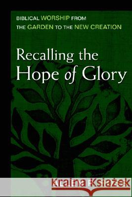 Recalling the Hope of Glory: Biblical Worship from the Garden to the New Creation Allen P. Ross 9780825435782