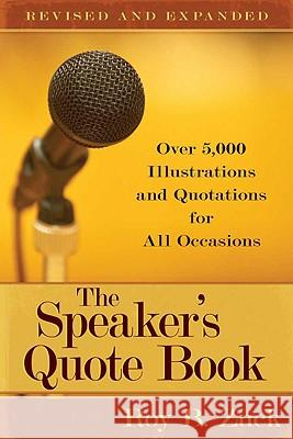 The Speaker's Quote Book: Over 5,000 Illustrations and Quotations for All Occasions Roy B. Zuck 9780825441660