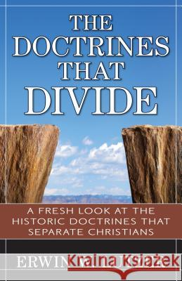 The Doctrines That Divide: A Fresh Look at the Historical Doctrines That Separate Christians Erwin Lutzer 9780825442353