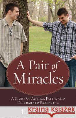 A Pair of Miracles: A Story of Autism, Faith, and Determined Parenting Karla Akins 9780825444845