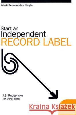 Start an Independent Record Label J. Scott Rudsenske James P. Denk 9780825673108