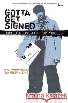 Gotta Get Signed: How to Become a Hip-Hop Producer Sahpreem A. King 9780825673153