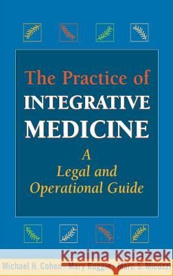 The Practice of Integrative Medicine: A Legal and Operational Guide Michael Cohen Mary Ruggie Marc S. Micozzi 9780826103079