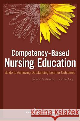 Competency-Based Nursing Education: Guide to Achieving Outstanding Learner Outcomes Marion Anema Jan McCoy 9780826105097