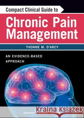 Compact Clinical Guide to Chronic Pain Management: An Evidence-Based Approach for Nurses Yvonne D'Arcy 9780826105400