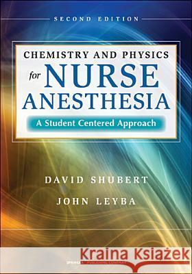 Chemistry and Physics for Nurse Anesthesia: A Student-Centered Approach David Shubert John Leyba 9780826110435