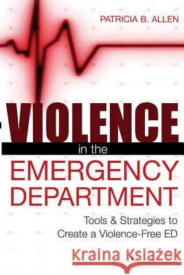Violence in the Emergency Department : Tools and Strategies to Create a Violence-free ED Patricia, Allen 9780826110596