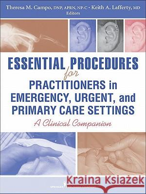 Essential Procedures for Practitioners in Emergency, Urgent, and Primary Care Settings: A Clinical Companion Teresa M. Campo Keith Lafferty 9780826118783