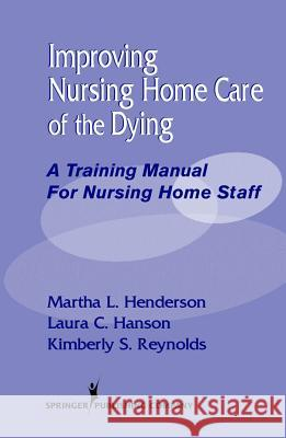 Improving Nursing Home Care of the Dying : A Training Manual for Nursing Home Staff John S. Doebler Laura C. Hanson Kimberly S. Reynolds 9780826119254