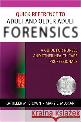 Quick Reference to Adult and Older Adult Forensics : A Guide for Nurses and Other Health Care Professionals Mary E. Muscari Kathleen M. Brown 9780826124227