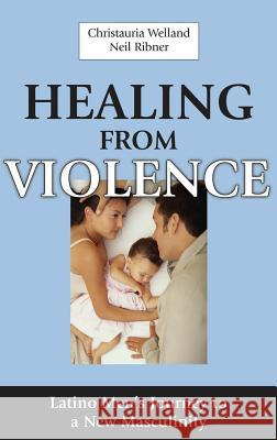 Healing from Violence: Latino Men's Journey to a New Masculinity Christauria Welland Neil Ribner 9780826124777
