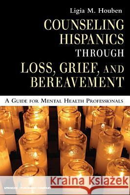 Counseling Hispanics Through Loss, Grief, and Bereavement: A Guide for Mental Health Professionals Ligia M. Houben 9780826125552
