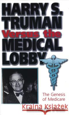 Harry S. Truman Versus the Medical Lobby the Genesis of Medicare Monte M. Poen 9780826210869