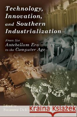 Technology, Innovation, and Southern Industrialization: From the Antebellum Era to the Computer Age Susanna Delfino 9780826217950