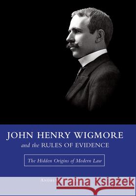 John Henry Wigmore and the Rules of Evidence: The Hidden Origins of Modern Law Andrew Porwancher 9780826220868