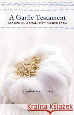 A Garlic Testament: Seasons on a Small New Mexico Farm Stanley Crawford 9780826319609
